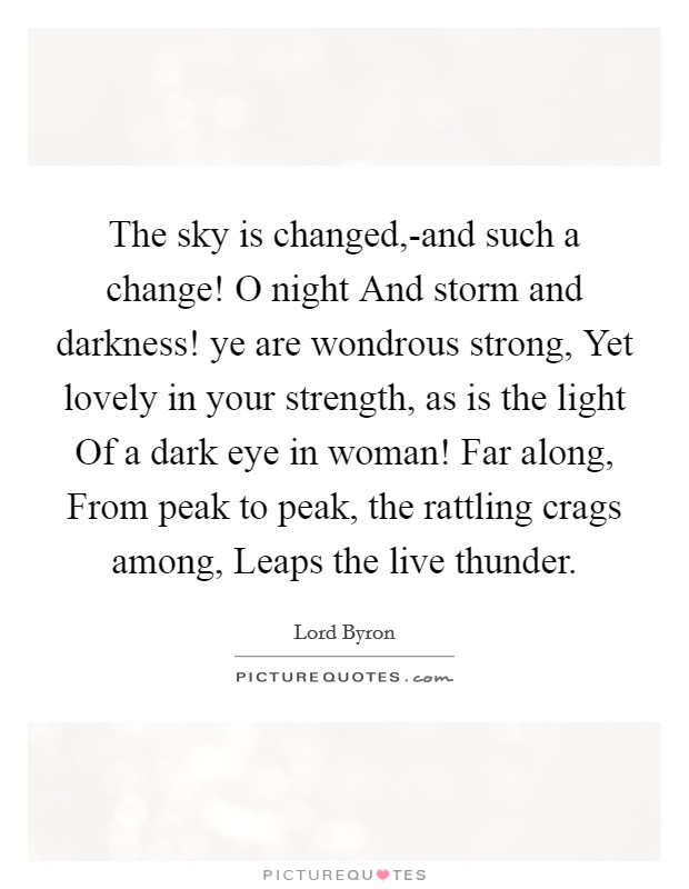 The sky is changed,-and such a change! O night And storm and darkness! ye are wondrous strong, Yet lovely in your strength, as is the light Of a dark eye in woman! Far along, From peak to peak, the rattling crags among, Leaps the live thunder Picture Quote #1