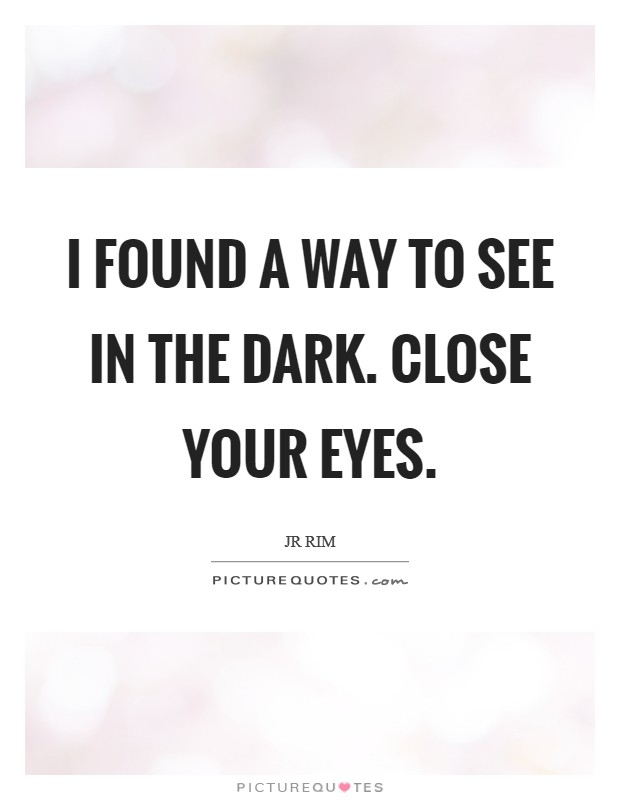 I found a way to see in the dark. Close your eyes Picture Quote #1