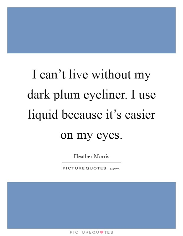 I can't live without my dark plum eyeliner. I use liquid because it's easier on my eyes Picture Quote #1