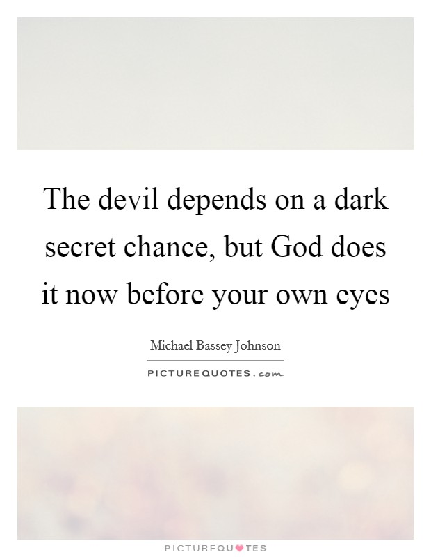 The devil depends on a dark secret chance, but God does it now before your own eyes Picture Quote #1