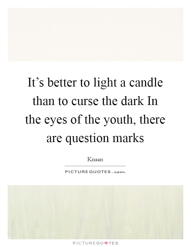 It's better to light a candle than to curse the dark In the eyes of the youth, there are question marks Picture Quote #1
