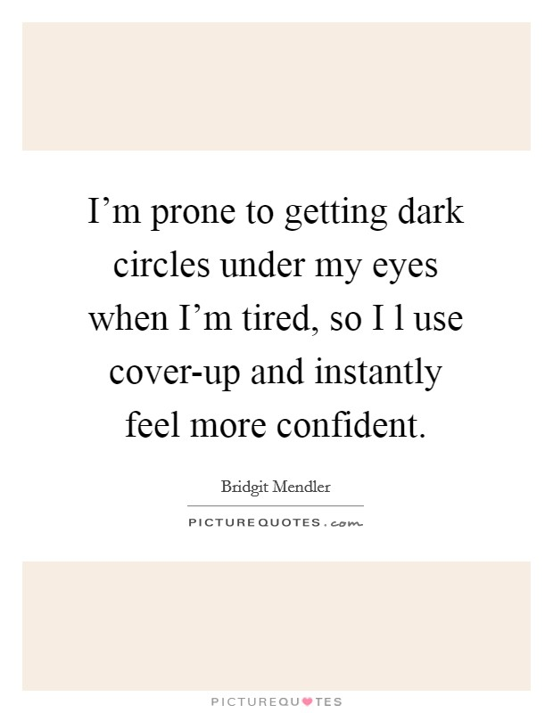 I'm prone to getting dark circles under my eyes when I'm tired, so I l use cover-up and instantly feel more confident Picture Quote #1