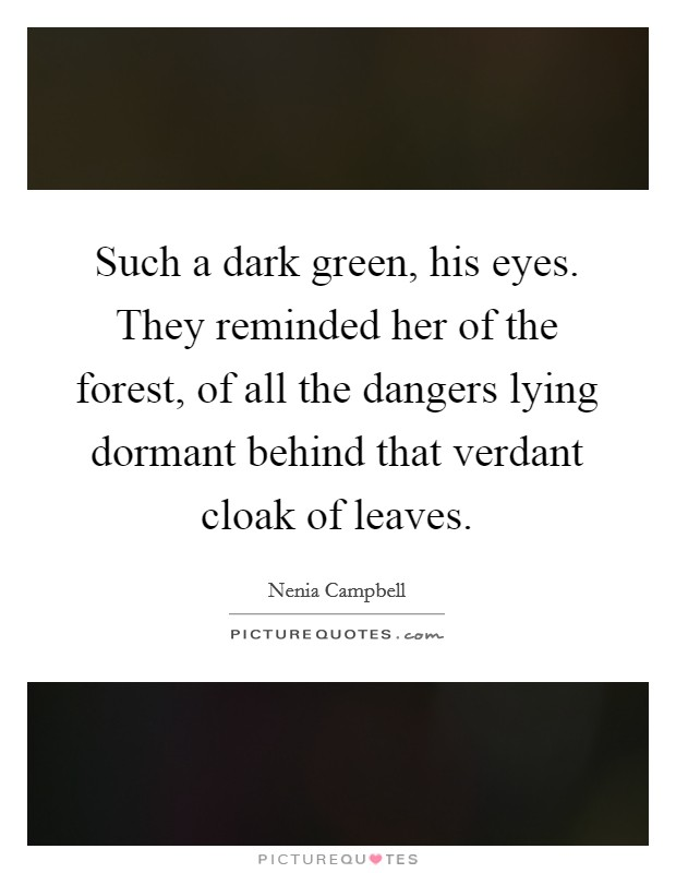 Such a dark green, his eyes. They reminded her of the forest, of all the dangers lying dormant behind that verdant cloak of leaves Picture Quote #1