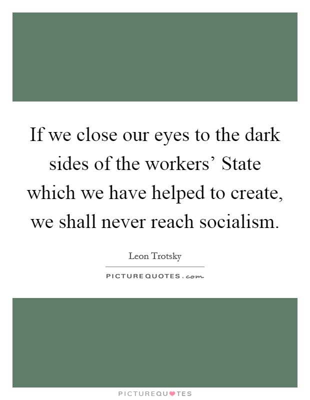 If we close our eyes to the dark sides of the workers' State which we have helped to create, we shall never reach socialism Picture Quote #1