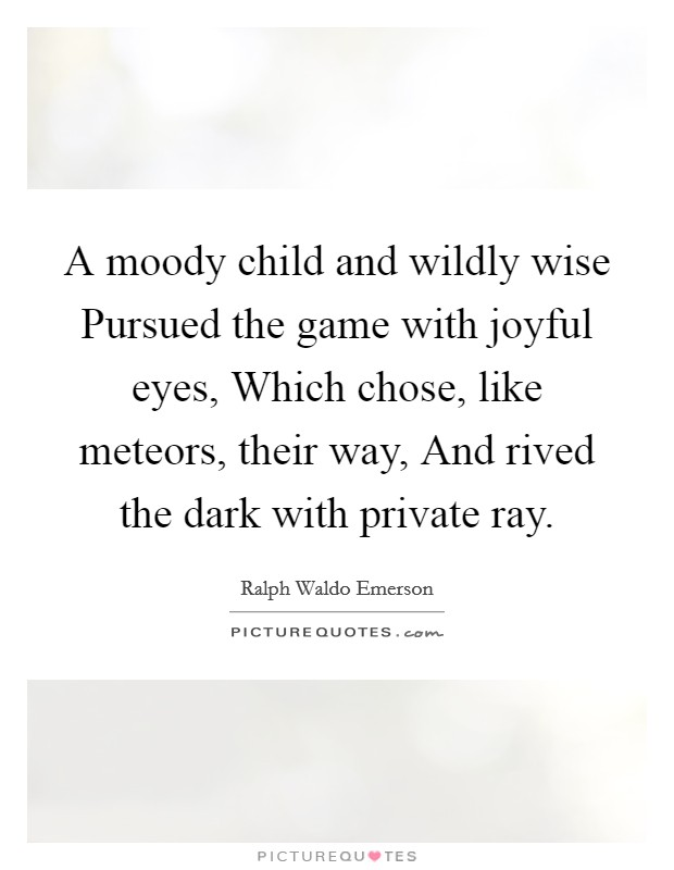 A moody child and wildly wise Pursued the game with joyful eyes, Which chose, like meteors, their way, And rived the dark with private ray Picture Quote #1