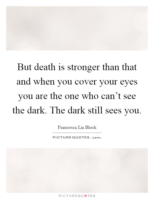But death is stronger than that and when you cover your eyes you are the one who can't see the dark. The dark still sees you Picture Quote #1