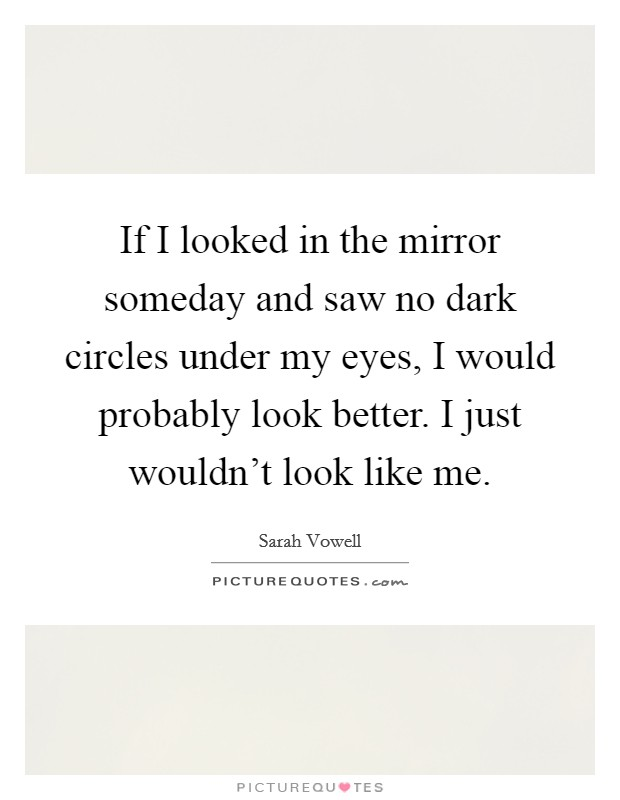 If I looked in the mirror someday and saw no dark circles under my eyes, I would probably look better. I just wouldn't look like me Picture Quote #1