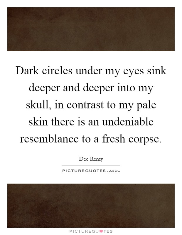 Dark circles under my eyes sink deeper and deeper into my skull, in contrast to my pale skin there is an undeniable resemblance to a fresh corpse Picture Quote #1