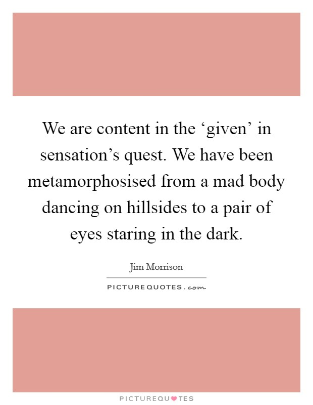 We are content in the 'given' in sensation's quest. We have been metamorphosised from a mad body dancing on hillsides to a pair of eyes staring in the dark Picture Quote #1