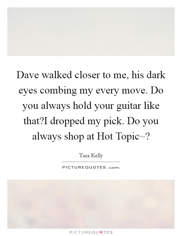 Dave walked closer to me, his dark eyes combing my every move. Do you always hold your guitar like that?I dropped my pick. Do you always shop at Hot Topic~? Picture Quote #1