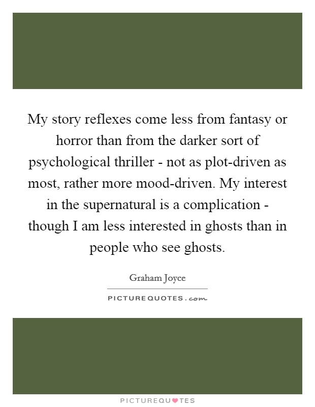 My story reflexes come less from fantasy or horror than from the darker sort of psychological thriller - not as plot-driven as most, rather more mood-driven. My interest in the supernatural is a complication - though I am less interested in ghosts than in people who see ghosts Picture Quote #1