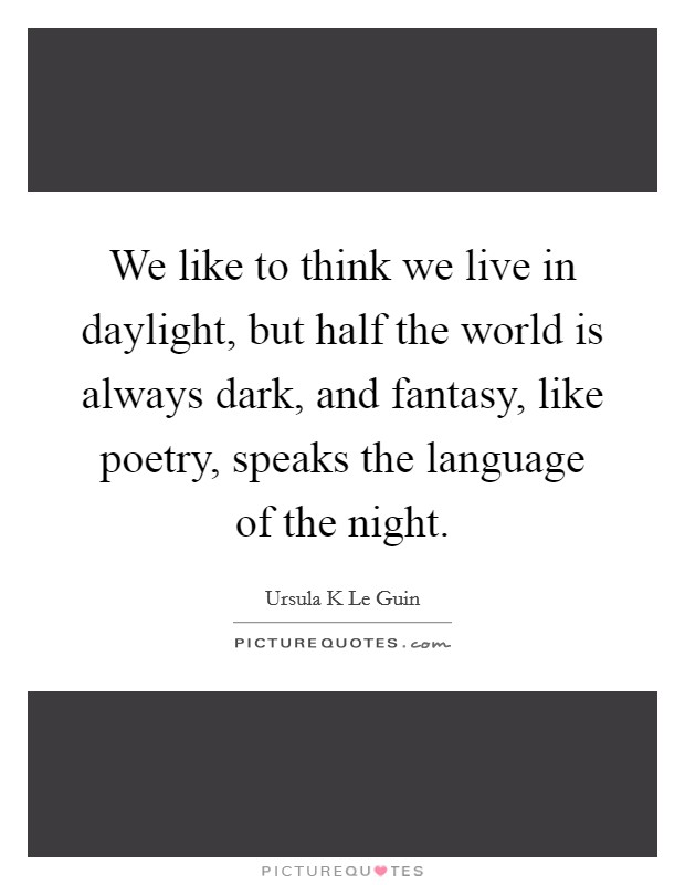 We like to think we live in daylight, but half the world is always dark, and fantasy, like poetry, speaks the language of the night Picture Quote #1