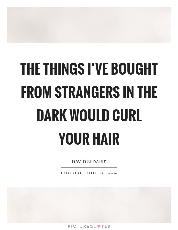 The things I've bought from strangers in the dark would curl your hair Picture Quote #1