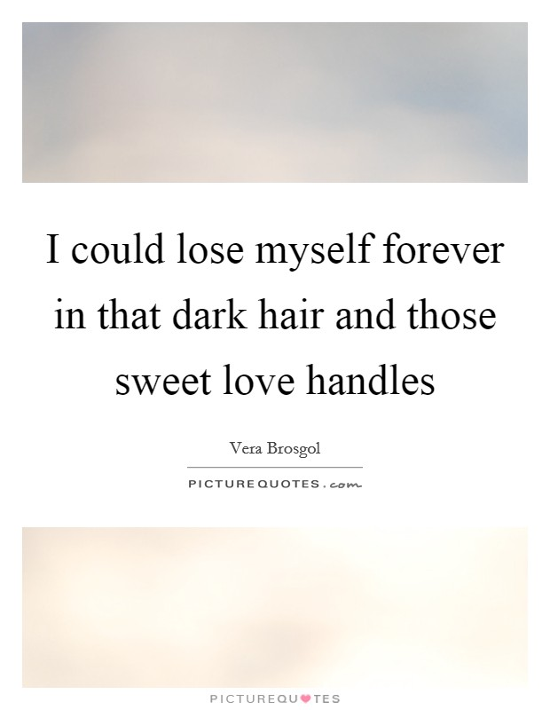 I could lose myself forever in that dark hair and those sweet love handles Picture Quote #1