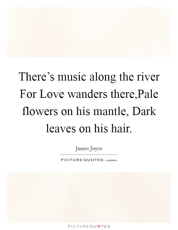 There's music along the river For Love wanders there,Pale flowers on his mantle, Dark leaves on his hair Picture Quote #1