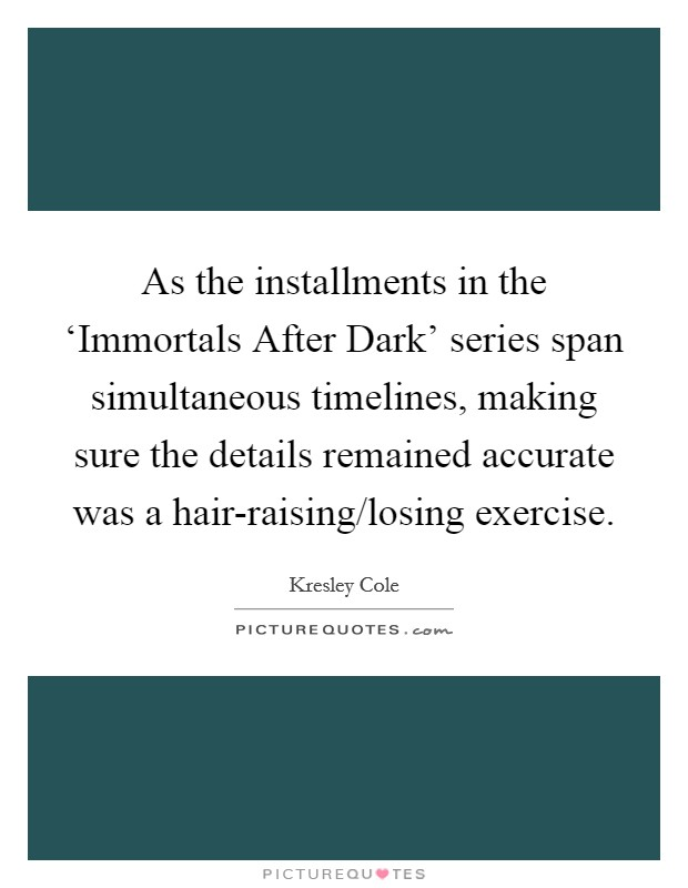 As the installments in the 'Immortals After Dark' series span simultaneous timelines, making sure the details remained accurate was a hair-raising/losing exercise Picture Quote #1