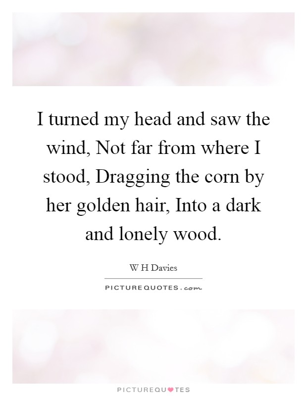 I turned my head and saw the wind, Not far from where I stood, Dragging the corn by her golden hair, Into a dark and lonely wood Picture Quote #1