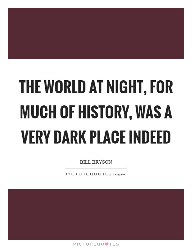 The world at night, for much of history, was a very dark place indeed Picture Quote #1