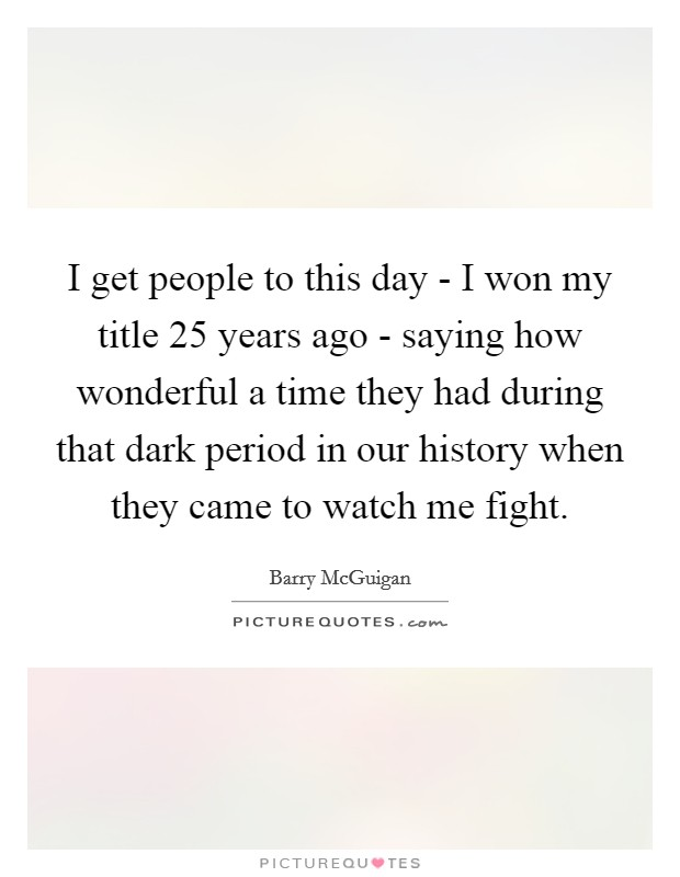 I get people to this day - I won my title 25 years ago - saying how wonderful a time they had during that dark period in our history when they came to watch me fight. Picture Quote #1