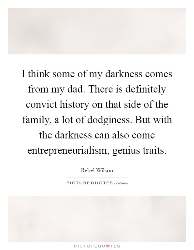 I think some of my darkness comes from my dad. There is definitely convict history on that side of the family, a lot of dodginess. But with the darkness can also come entrepreneurialism, genius traits Picture Quote #1
