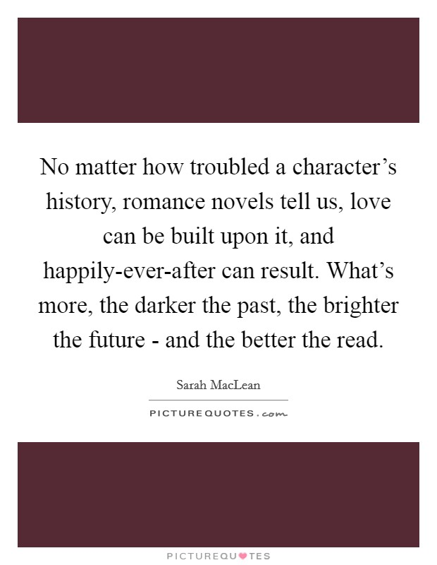 No matter how troubled a character's history, romance novels tell us, love can be built upon it, and happily-ever-after can result. What's more, the darker the past, the brighter the future - and the better the read Picture Quote #1