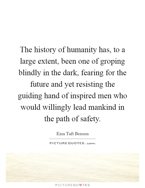 The history of humanity has, to a large extent, been one of groping blindly in the dark, fearing for the future and yet resisting the guiding hand of inspired men who would willingly lead mankind in the path of safety Picture Quote #1