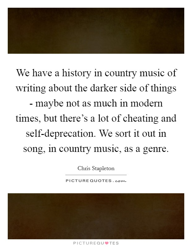 We have a history in country music of writing about the darker side of things - maybe not as much in modern times, but there's a lot of cheating and self-deprecation. We sort it out in song, in country music, as a genre. Picture Quote #1