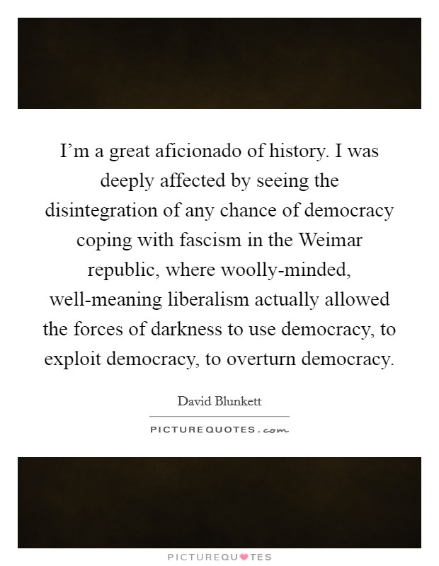 I'm a great aficionado of history. I was deeply affected by seeing the disintegration of any chance of democracy coping with fascism in the Weimar republic, where woolly-minded, well-meaning liberalism actually allowed the forces of darkness to use democracy, to exploit democracy, to overturn democracy Picture Quote #1