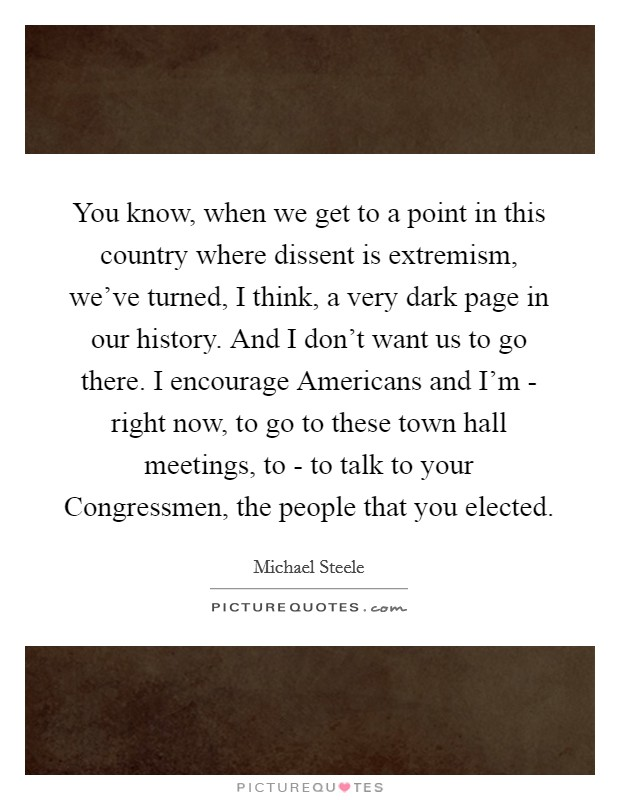 You know, when we get to a point in this country where dissent is extremism, we've turned, I think, a very dark page in our history. And I don't want us to go there. I encourage Americans and I'm - right now, to go to these town hall meetings, to - to talk to your Congressmen, the people that you elected Picture Quote #1