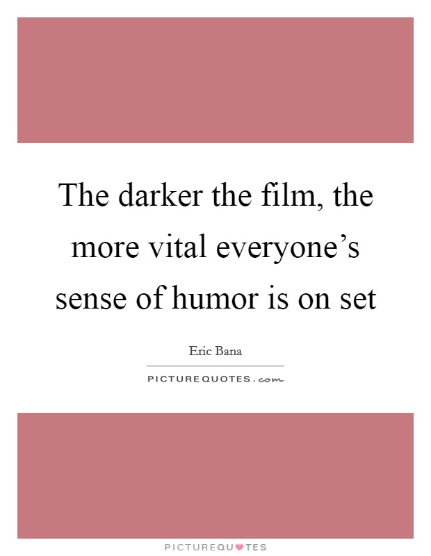The darker the film, the more vital everyone's sense of humor is on set Picture Quote #1