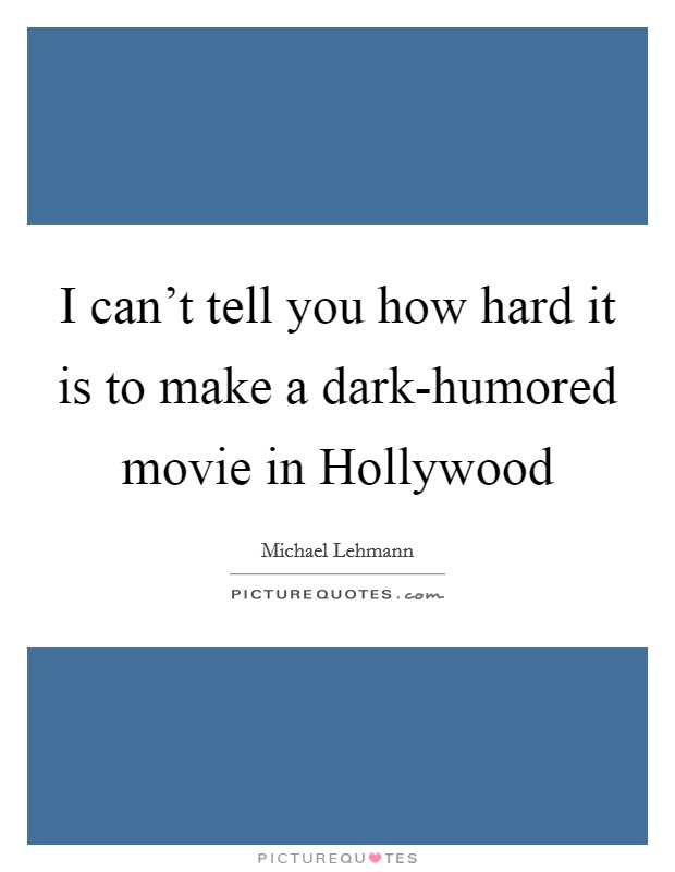 I can't tell you how hard it is to make a dark-humored movie in Hollywood Picture Quote #1