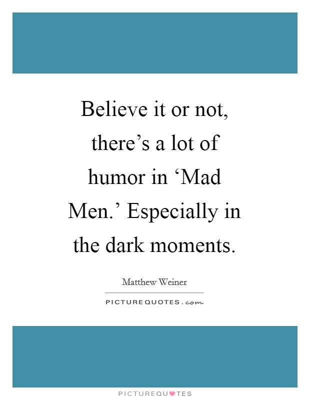 Believe it or not, there's a lot of humor in 'Mad Men.' Especially in the dark moments. Picture Quote #1