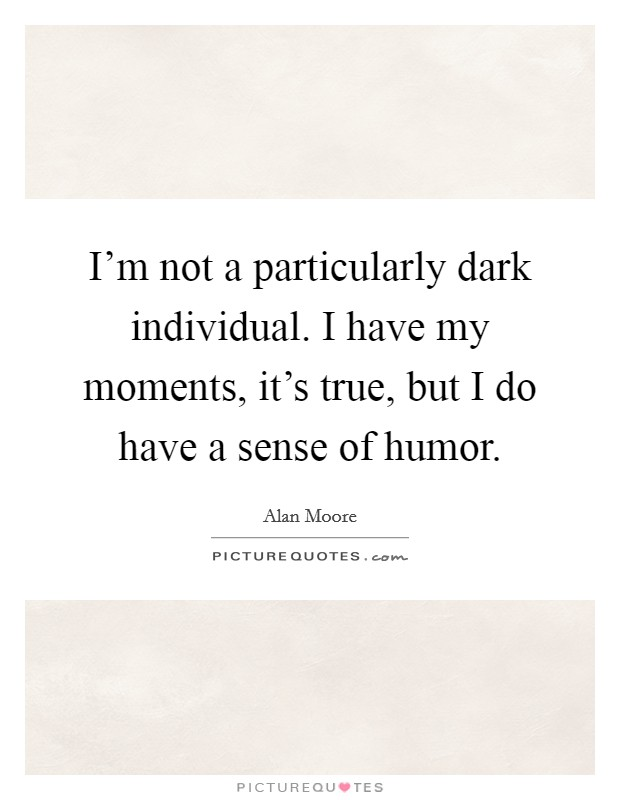 I'm not a particularly dark individual. I have my moments, it's true, but I do have a sense of humor Picture Quote #1