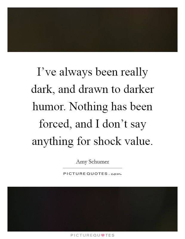 I've always been really dark, and drawn to darker humor. Nothing has been forced, and I don't say anything for shock value Picture Quote #1