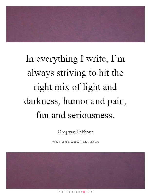 In everything I write, I'm always striving to hit the right mix of light and darkness, humor and pain, fun and seriousness Picture Quote #1