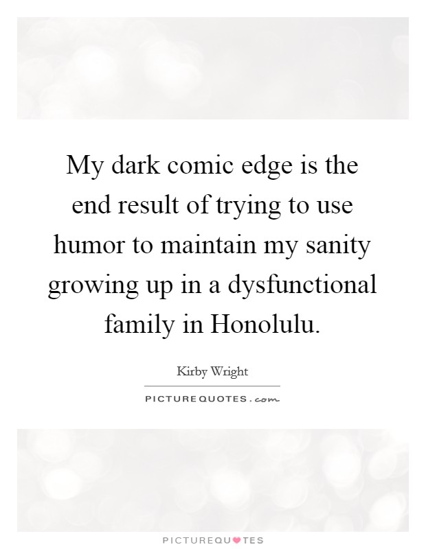 My dark comic edge is the end result of trying to use humor to maintain my sanity growing up in a dysfunctional family in Honolulu Picture Quote #1