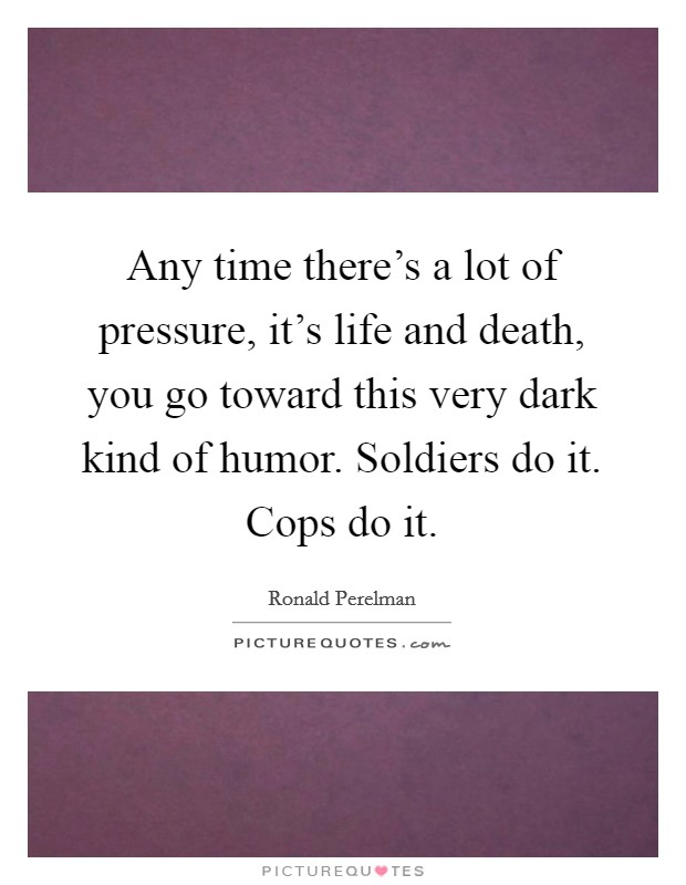 Any time there's a lot of pressure, it's life and death, you go toward this very dark kind of humor. Soldiers do it. Cops do it Picture Quote #1