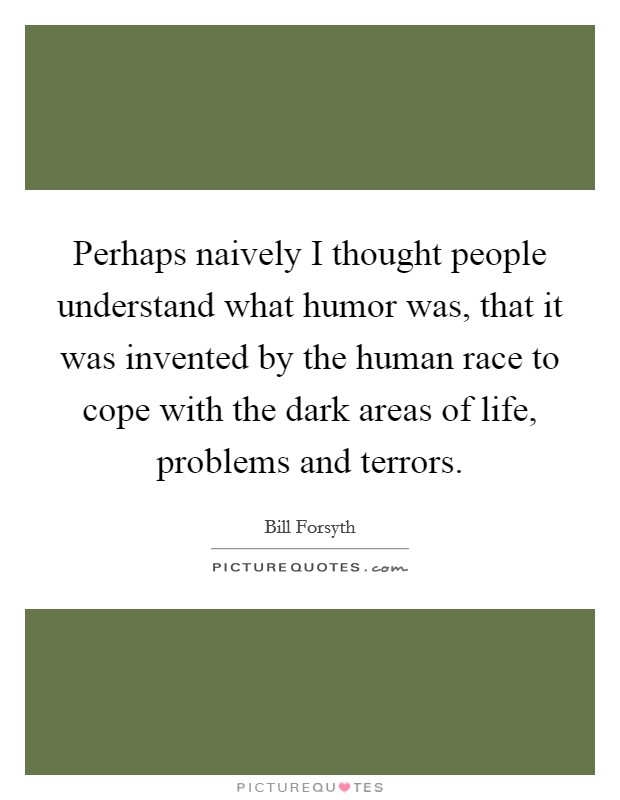 Perhaps naively I thought people understand what humor was, that it was invented by the human race to cope with the dark areas of life, problems and terrors Picture Quote #1