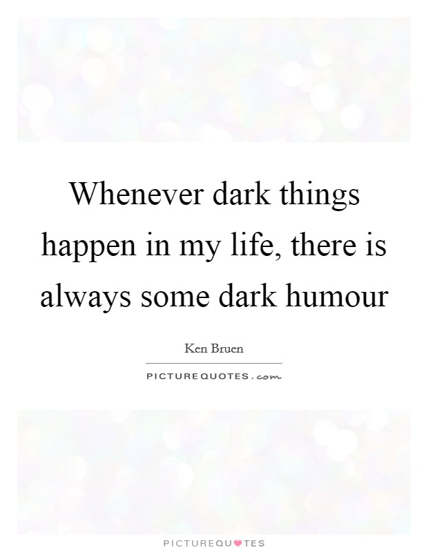 Whenever dark things happen in my life, there is always some dark humour Picture Quote #1