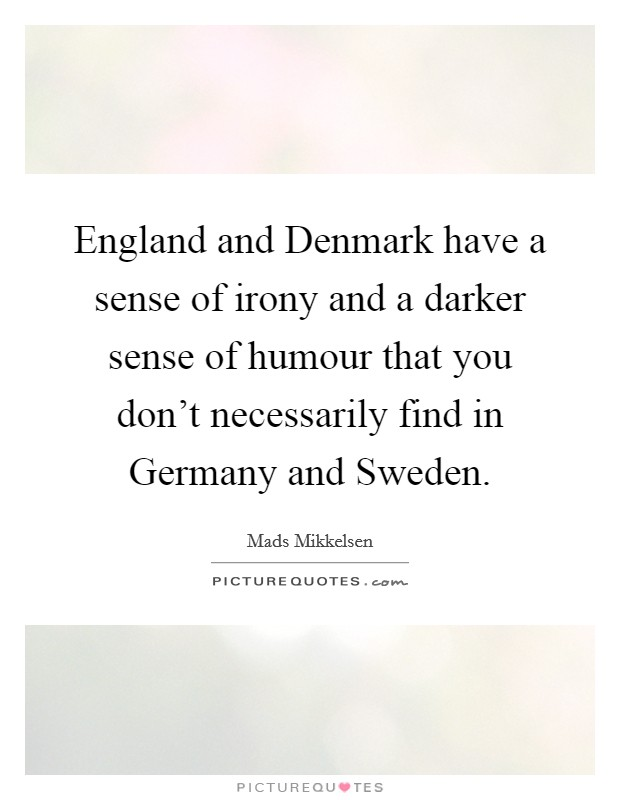 England and Denmark have a sense of irony and a darker sense of humour that you don't necessarily find in Germany and Sweden Picture Quote #1