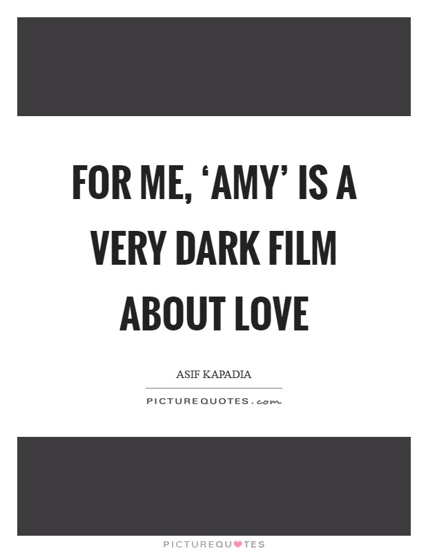 For me, 'Amy' is a very dark film about love Picture Quote #1