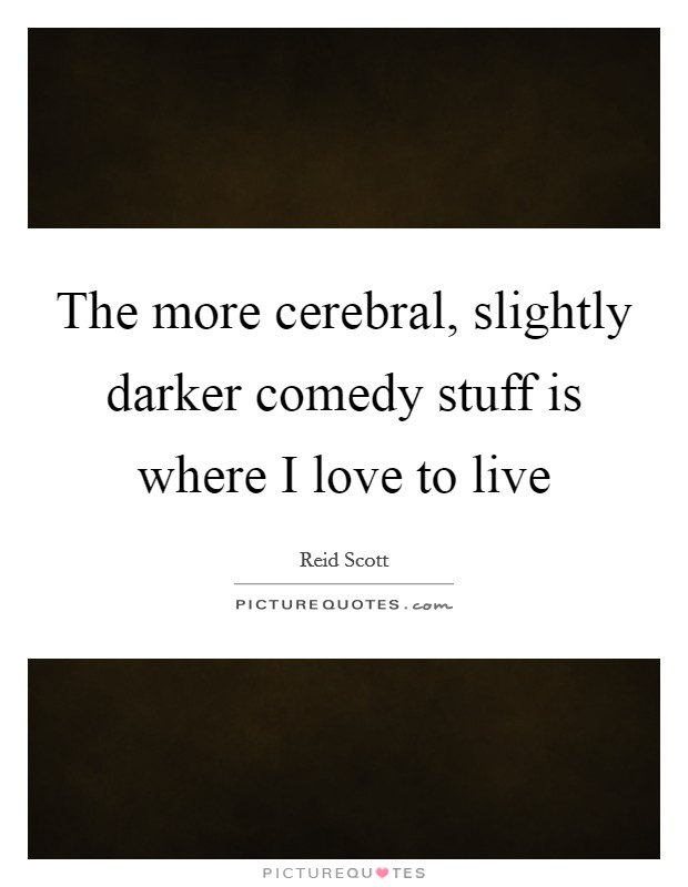 The more cerebral, slightly darker comedy stuff is where I love to live Picture Quote #1