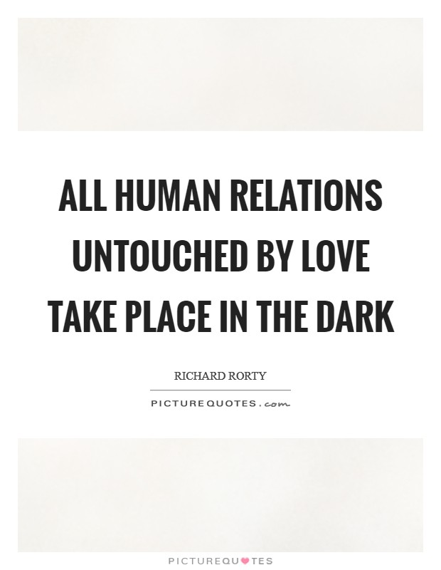 All human relations untouched by love take place in the dark Picture Quote #1