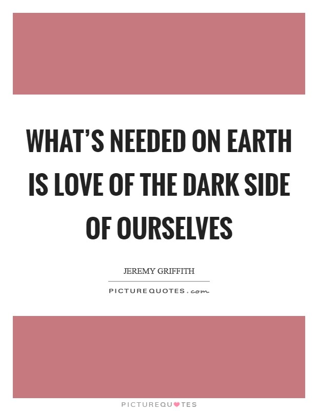 What's needed on Earth is love of the dark side of ourselves Picture Quote #1
