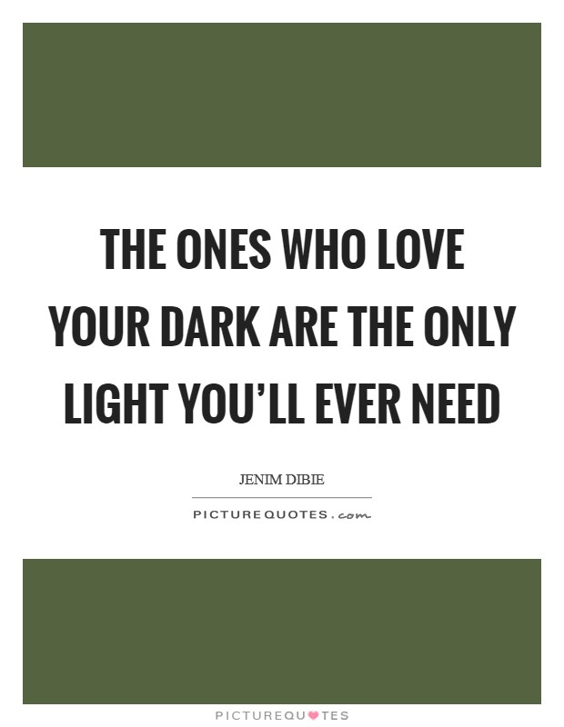 The ones who love your dark are the only light you'll ever need Picture Quote #1