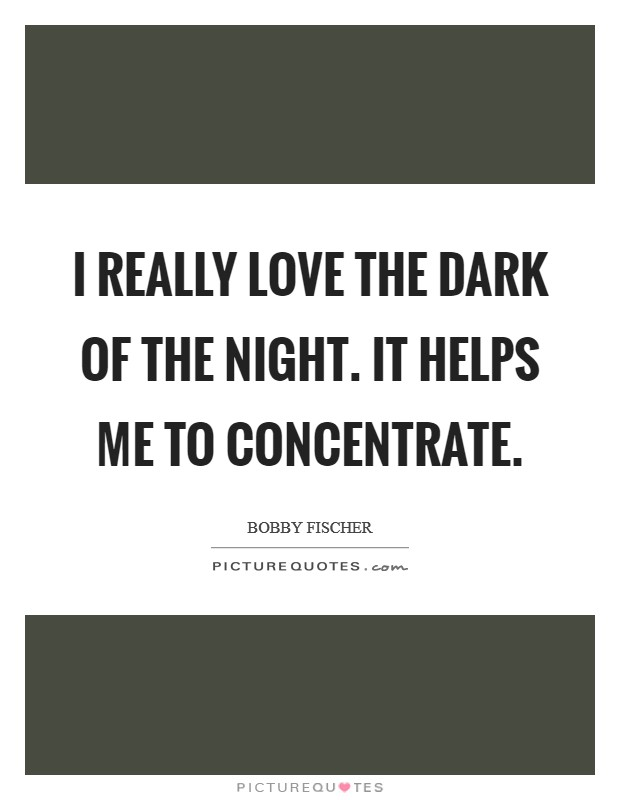 I really love the dark of the night. It helps me to concentrate Picture Quote #1