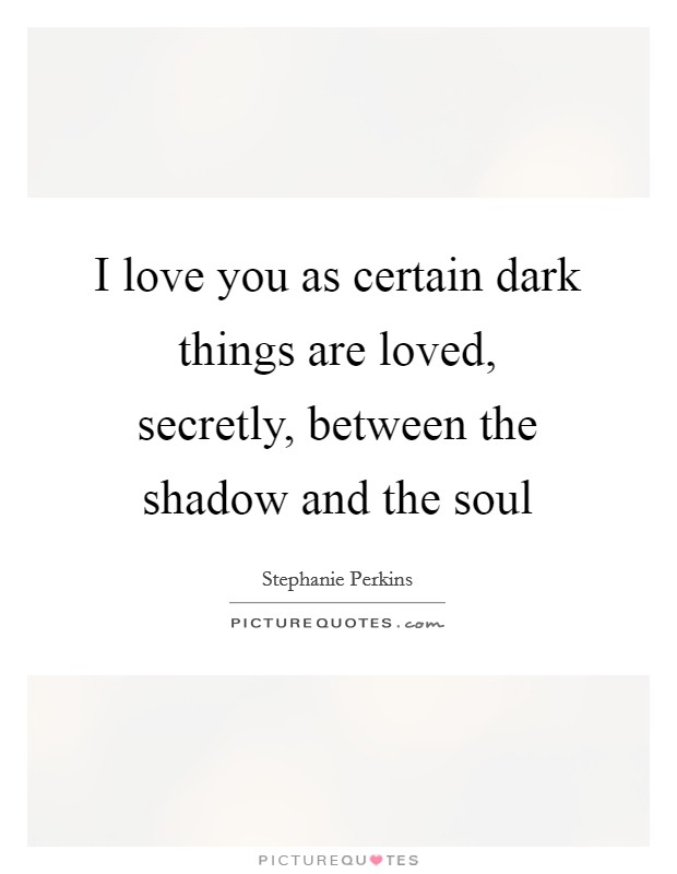 I love you as certain dark things are loved, secretly, between the shadow and the soul Picture Quote #1