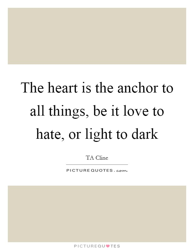 The heart is the anchor to all things, be it love to hate, or light to dark Picture Quote #1