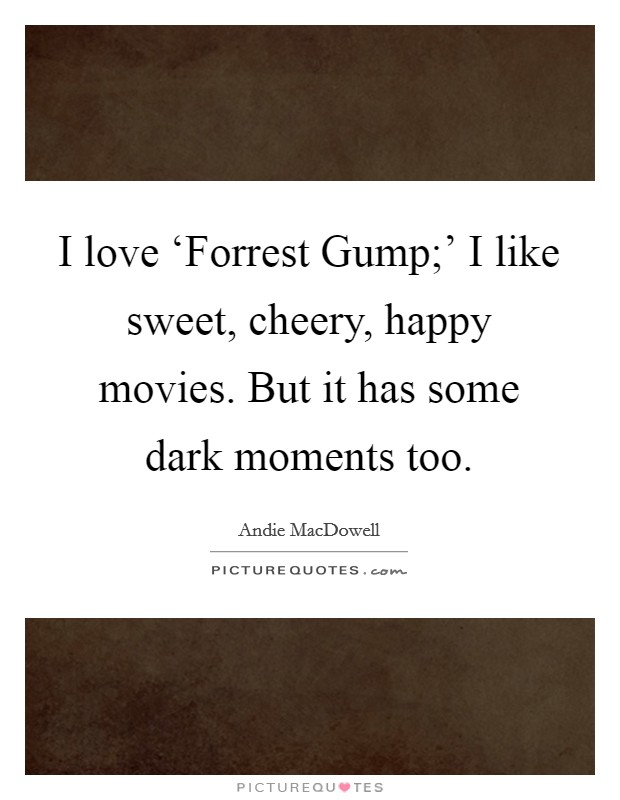 I love 'Forrest Gump;' I like sweet, cheery, happy movies. But it has some dark moments too Picture Quote #1