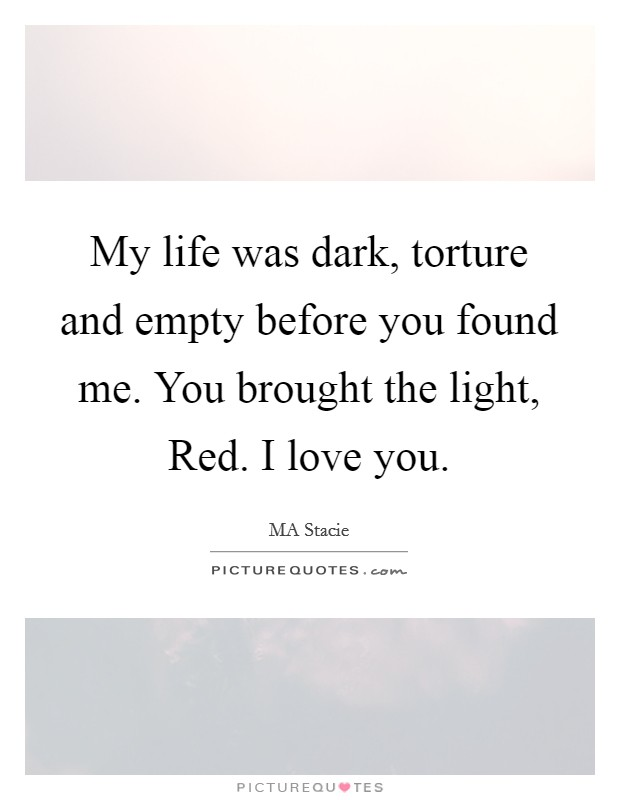 My life was dark, torture and empty before you found me. You brought the light, Red. I love you Picture Quote #1